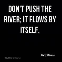 Don't push the river; it flows by itself.