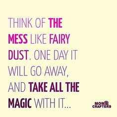 Think of the mess like fairy dust. One day it will go away, and take all the magic with it. Great Quotes, Quotes To Live By, Inspirational Quotes, Mommy Quotes, Me Quotes, Family Quotes, Mama Bear Quotes, Qoutes, Funny Quotes