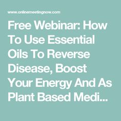Free Webinar: How To Use Essential Oils To Reverse Disease, Boost Your Energy And As Plant Based Medicine