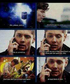 SuperWhoLock Aww I don't even watch Supernatural or Doctor Who but their fandoms are awesome and I think I know the characters through them so I love the idea of Dean being so concerned about John and I believe it too!