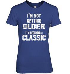 c83f90bc4fe60 I m Not Getting Older I m Becoming A Classic Birthday Shirt-birthday