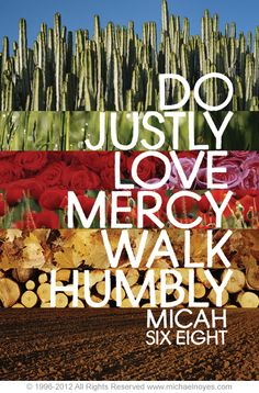Text: What does the Lord require of thee, but to DO JUSTLY, to LOVE MERCY, and to WALK HUMBLY with thy God? (Micah 6:8)
