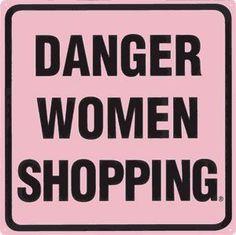 Danger Women Shopping, Walk away slowly, then run forrest...Run! :-)