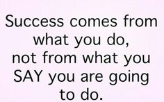 Success comes from what you do, not from what you say you are going to do.