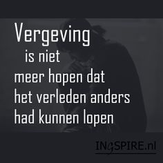 Spreuk: Vergeving is niet meer hopen dat het verleden anders had kunnen lopen | www.ingspire.nl