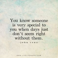 Live life happy quote: You know someone is very special to you when days just don't seem right without them. - John Cena