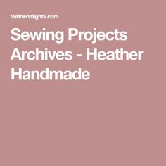 Sewing Projects Archives - Heather Handmade