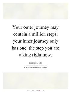Your outer journey may contain a million steps; your inner journey only has one: the step you are taking right now. Picture Quotes.