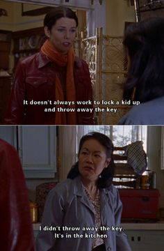 "Lorelai: ""It doesn't always work to lock a kid up and throw away the key."" Mrs. Kim: ""I didn't throw away the key. It's in the kitchen."""