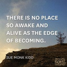 There is no place so awake and alive as the edge of becoming. — Sue Monk Kidd