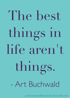 """""""The best things in life aren't things."""" - Art Buchwald"""