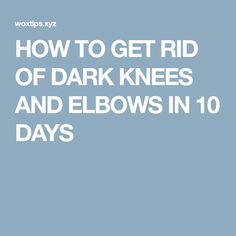 HOW TO GET RID OF DARK KNEES AND ELBOWS IN 10 DAYS