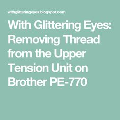 With Glittering Eyes: Removing Thread from the Upper Tension Unit on Brother PE-770