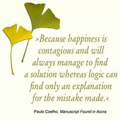 """""""Because HAPPINESS is contagious and will always manage to find a solution whereas logic can find only an explanation for the mistake made"""" Paulo Coelho"""