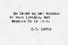 He loved us not because we were loveable,  but because he is love.  C.S. Lewis