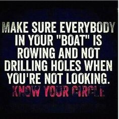 "Make sure everybody in your ""boat"" is rowing and not drilling holes when you're not looking."