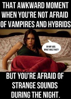 The Vampire Diaries. -- You would too if basically everyone was out to kill you.