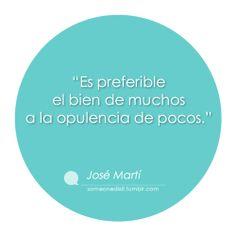 """""""Es preferible el bien de muchos a la opulencia de pocos.""""  José Martí"""
