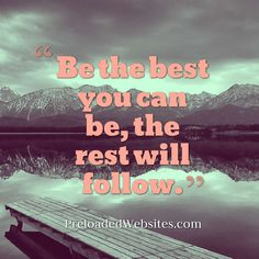Be the best you can be, the rest will follow.