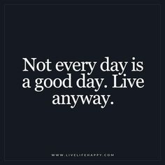 Live Life Happy: Not every day is a good day. Live anyway. - Unknown