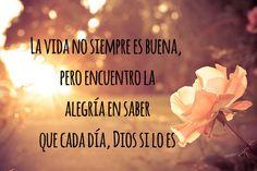 La vida no siempre es buena, pero encuentro la alegría en saber que cada día, Dios si lo es.