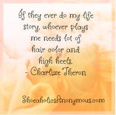 """If they ever do my life story, whoever plays me needs lots of hair color and high heels."" ~ Charlize Theron"