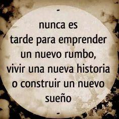 """""""Nunca es tarde para emprender un nuevo rumbo, vivir una nueva historia o construir un nuevo sueño"""""""