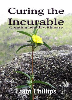 CURING THE INCURABLE BY LIAM PHILIPS  The amazing adventure of changing what was is considered to be an incurable disease and with that, a life of limitation.  The true story of a mans transformation from 3 weeks to live, to a phenomenal life