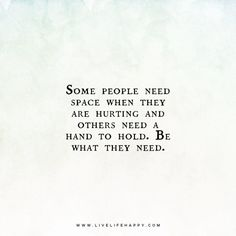 """Live Life Happy Quote: """"Some people need space when they are hurting and others need a hand to hold. Happy Life Quotes To Live By, Life Quotes Love, Happy Quotes, Me Quotes, Truth Quotes, Quran Quotes, Needing Space Quotes, Relationship Quotes, Relationships"""