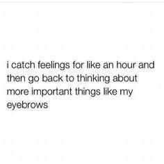I catch feelings for like an hour...