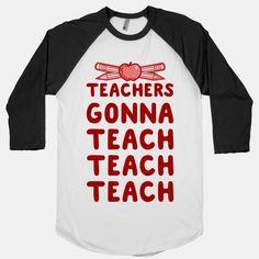 Teachers Gonna Teach Teach... | T-Shirts, Tank Tops, Sweatshirts and Hoodies | HUMAN