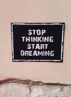 Stop thinking start dreaming.