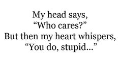 """My head says """"who cares?"""" but my heart whispers """"you do stupid""""."""