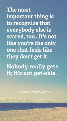 """The most important thing is to recognize that everybody else is scared, too… it's not like you're the only one that feels like they don't get it. Nobody really gets it; it's not get-able."" -JP Barlow, Lyricist/Activist"