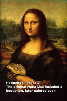 Fact: the original Mona Lisa included a hedgehog, later painted over.