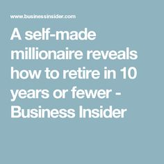 A self-made millionaire reveals how to retire in 10 years or fewer - Business Insider