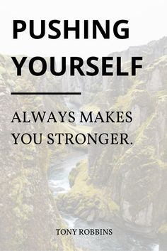 """Pushing yourself always makes you stronger."" - Tony Robbins"