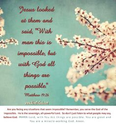 PRAYER: Lord, with You ALL things are possible. You are great and You are a miracle-working God. Amen. http://www.alivetogod.com/Bible_Verse_Of_The_Day.aspx