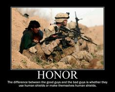 ~ HONOR :¦: The different between the good guys and the bad guys is whether they use human shields or make themselves human shields.