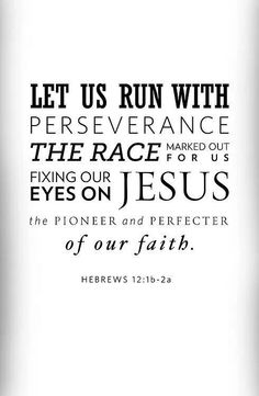 Let us run with perseverance the race marked out for us - fixing our eyes on Jesus Hebrews 12:1-2