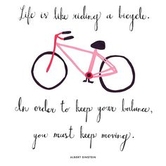 Life is like riding a bicycle. In order to keep your balance you must keep moving. Albert Einstein