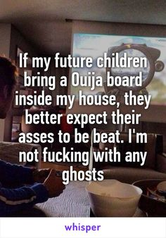 If my future children bring a Ouija board inside my house, they better expect their asses to be beat. I'm not fucking with any ghosts Ouija Stories, True Stories, Cute Quotes, Funny Quotes, Whisper App Confessions, Whisper Quotes, Haha So True, Cute Love Stories, Creepy Stories