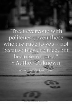 Treat everyone with politeness, even those who are rude to you - not because they are nice, but because you are. ~Author Unknown