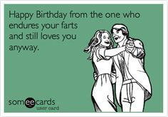 Happy Birthday from the one who endures your farts and still loves you anyway. | Birthday Ecard | someecards.com