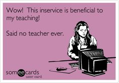 Funny Workplace Ecard: Wow! This inservice is beneficial to my teaching! Said no teacher ever.