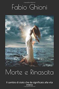 Amazon.it: Morte e Rinascita: Il cambio di stato che da significato alla vita intera - Dr Fabio Ghioni - Libri