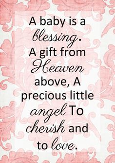 A Baby is a Blessing a gift from Heaven above, A precious little Angel to Cherish and to Love