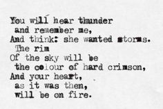 You will hear thunder and remember me, and think: she wanted storms.  Your heart, as it was then, will be on fire
