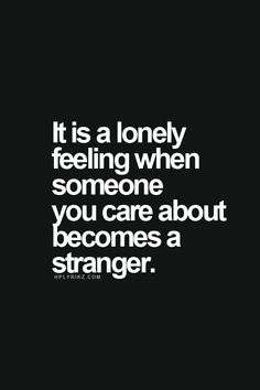 It is such a lonely feeling when someone you care about becomes a stranger. A loneliness that is magnified when you loved that person so much you couldn't imagine a day without them in it.
