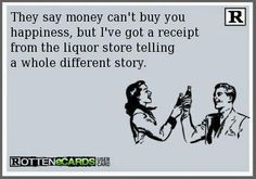 Rottenecards - They say money can't buy you happiness, but I've got a receipt from the liquor store telling a whole different story. Elvis Presley, Money Cant Buy Happiness, Drinking Quotes, Wine Quotes, Liquor Store, Beer Store, I Love To Laugh, Do It Yourself Home, E Cards